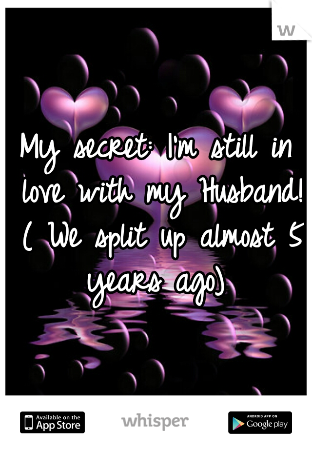 My secret: I'm still in love with my Husband! ( We split up almost 5 years ago)