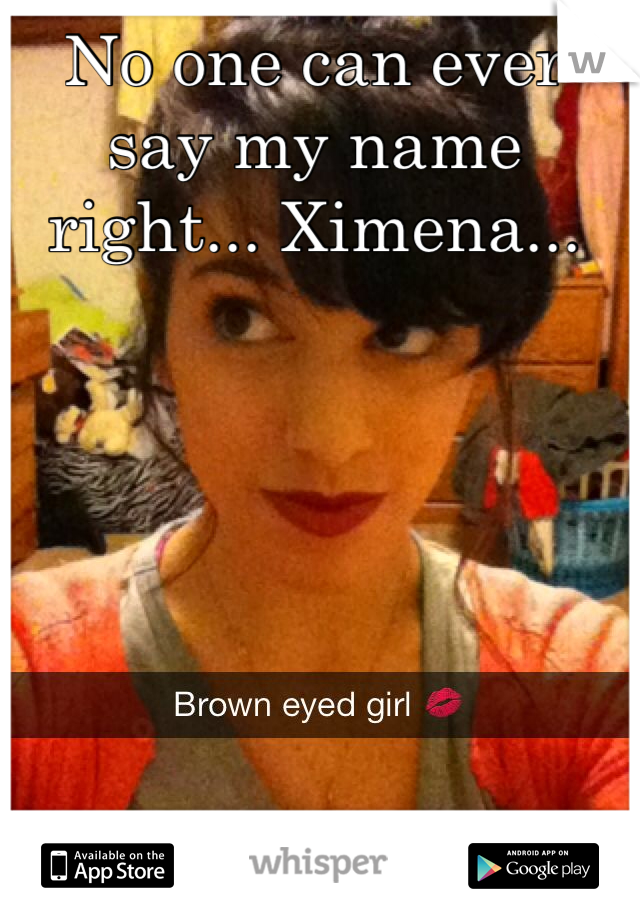 No one can ever say my name right... Ximena...