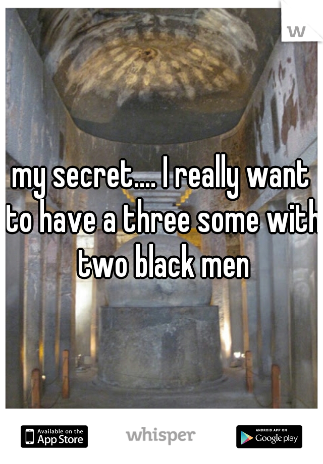 my secret.... I really want to have a three some with two black men