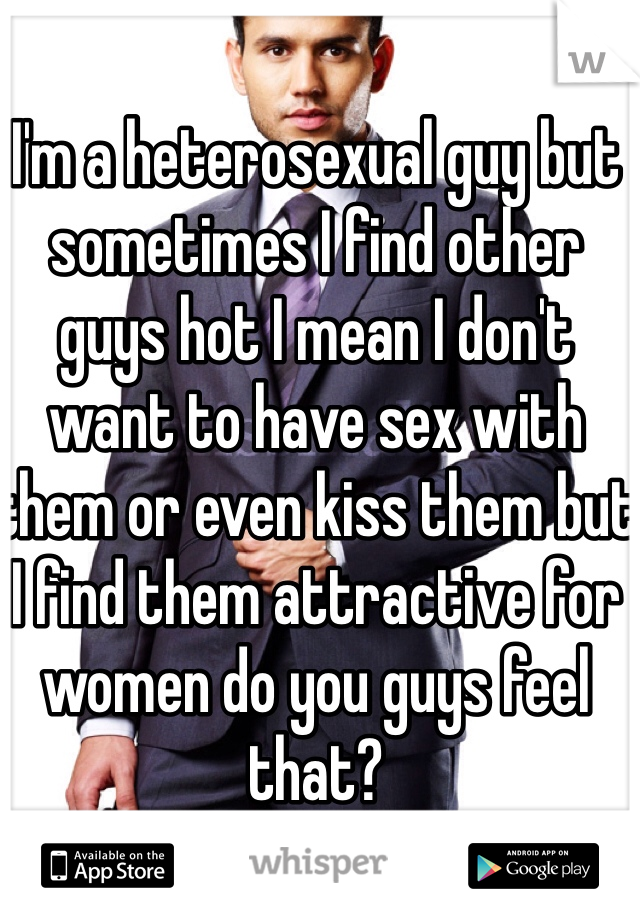 I'm a heterosexual guy but sometimes I find other guys hot I mean I don't want to have sex with them or even kiss them but I find them attractive for women do you guys feel that?