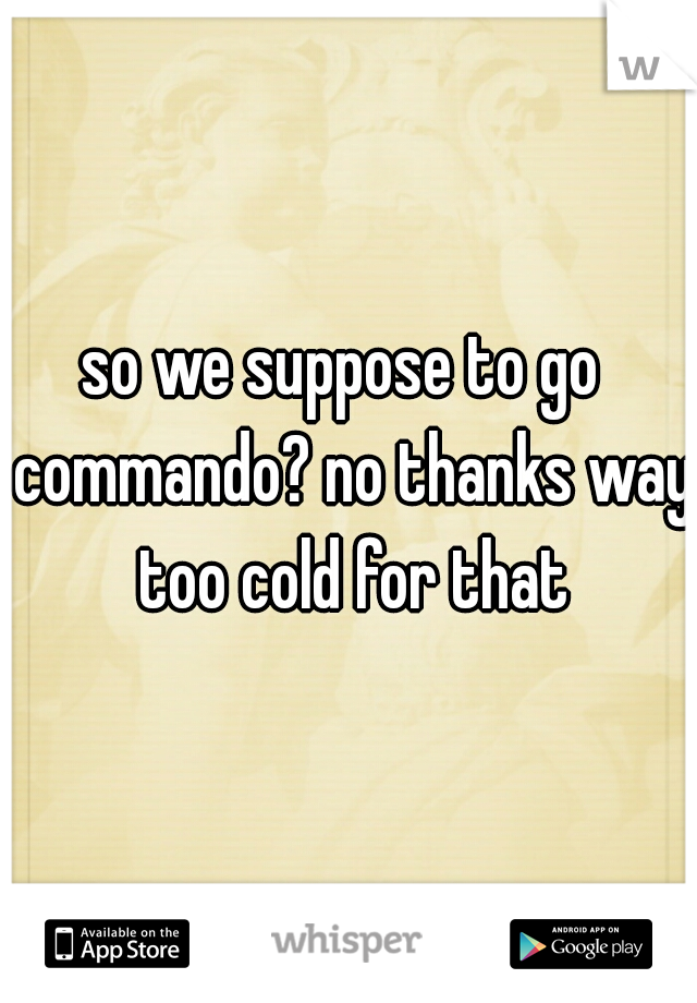 so we suppose to go  commando? no thanks way too cold for that