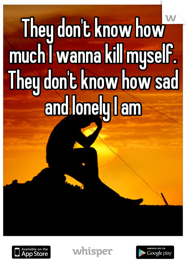 They don't know how much I wanna kill myself. They don't know how sad and lonely I am