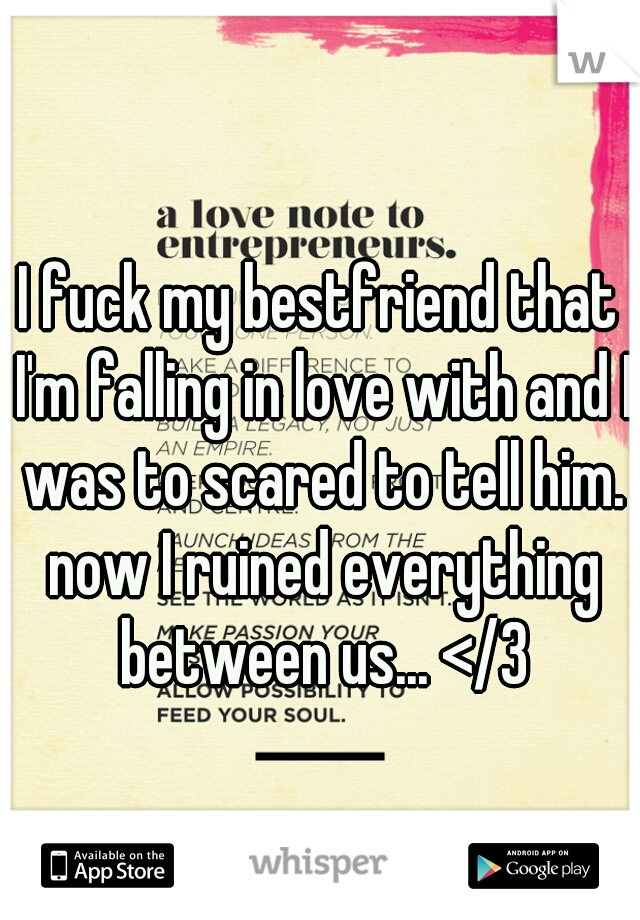 I fuck my bestfriend that I'm falling in love with and I was to scared to tell him. now I ruined everything between us... </3
