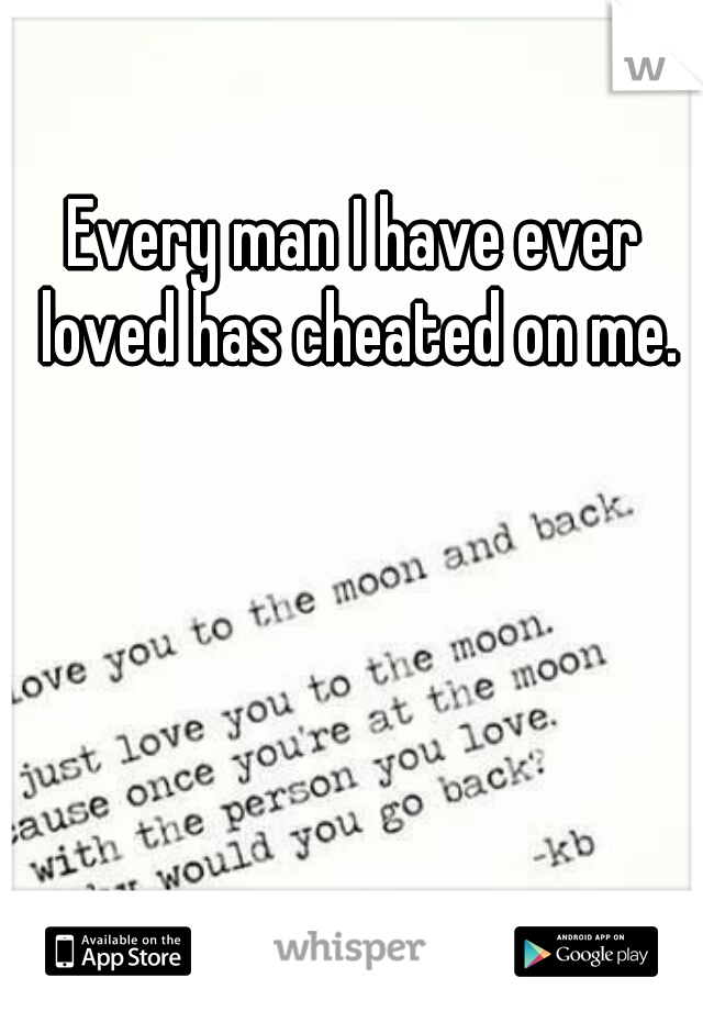 Every man I have ever loved has cheated on me.