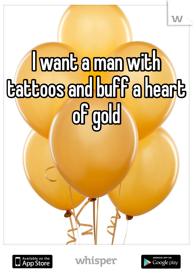I want a man with tattoos and buff a heart of gold