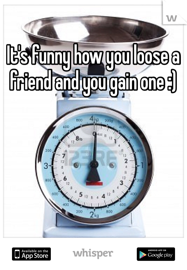 It's funny how you loose a friend and you gain one :)
