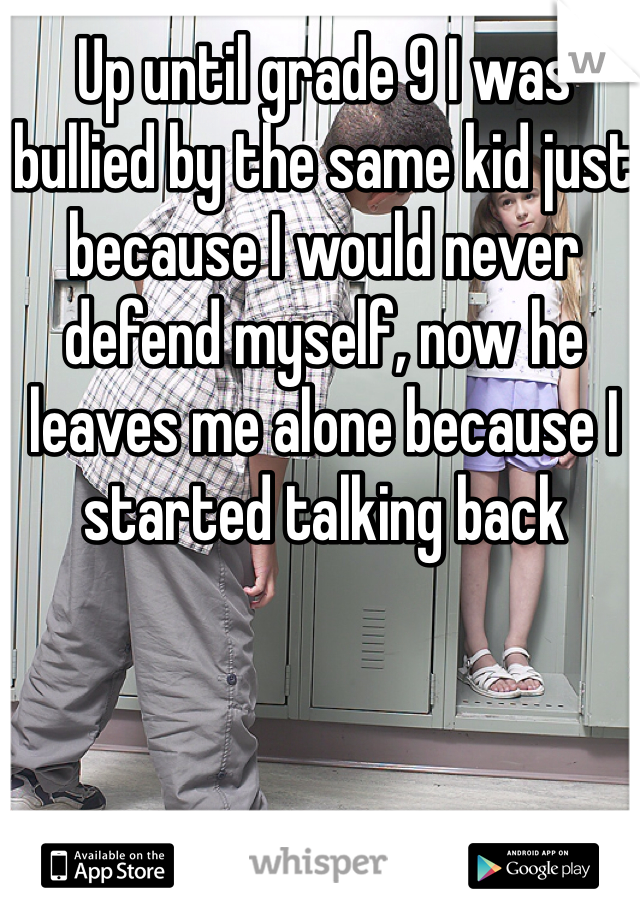 Up until grade 9 I was bullied by the same kid just because I would never defend myself, now he leaves me alone because I started talking back