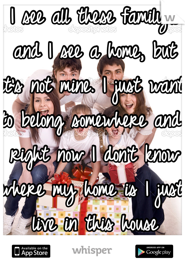 I see all these family's and I see a home, but it's not mine. I just want to belong somewhere and right now I don't know where my home is I just live in this house