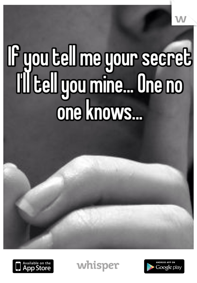 If you tell me your secret I'll tell you mine... One no one knows...