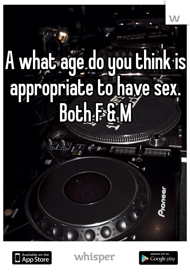 A what age do you think is appropriate to have sex. Both F & M