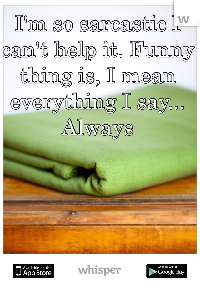 I'm so sarcastic I can't help it. Funny thing is, I mean everything I say... Always
