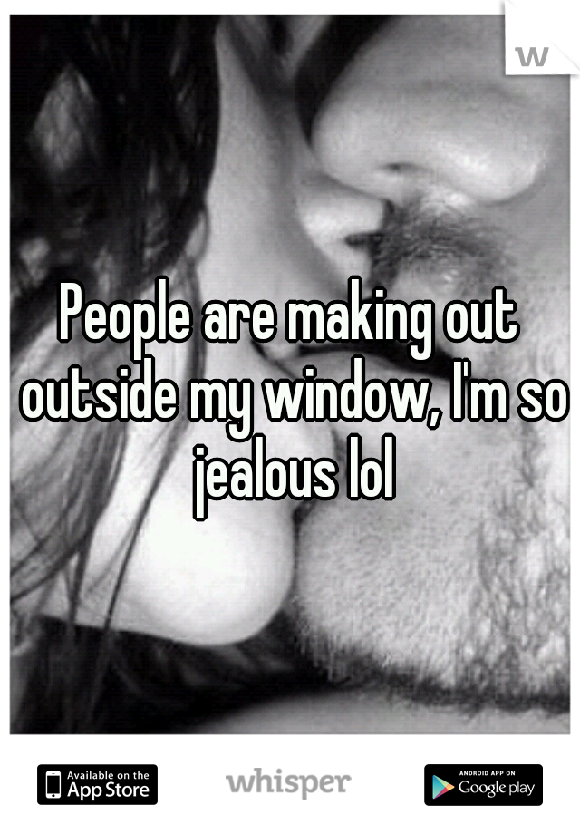 People are making out outside my window, I'm so jealous lol