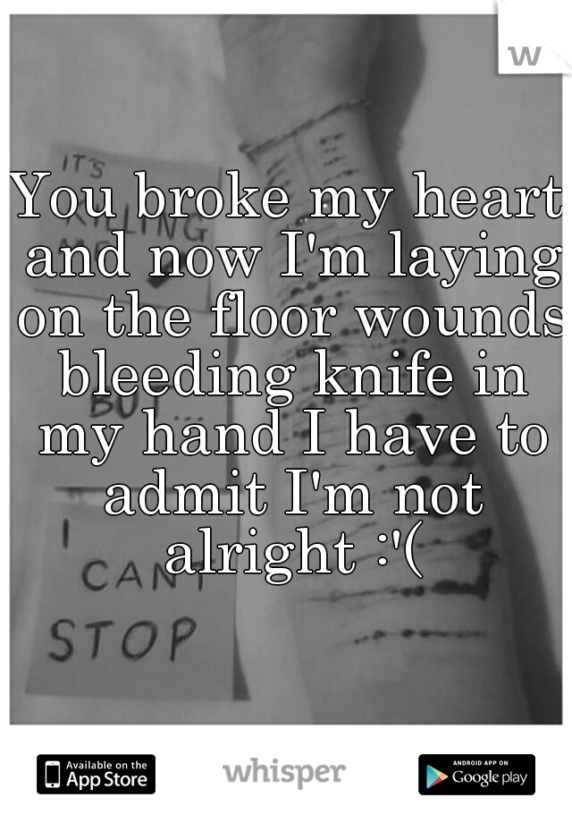 You broke my heart and now I'm laying on the floor wounds bleeding knife in my hand I have to admit I'm not alright :'(
