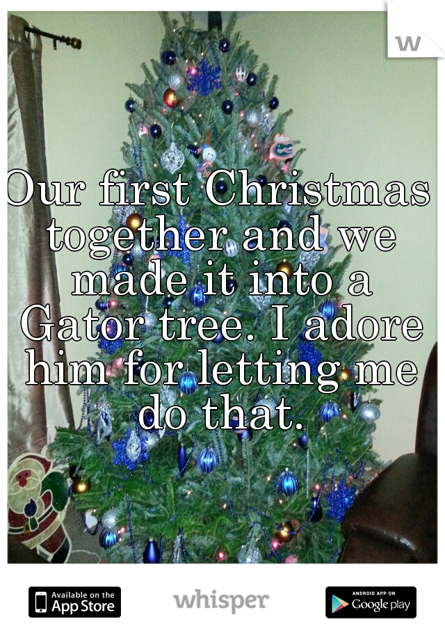Our first Christmas together and we made it into a Gator tree. I adore him for letting me do that.