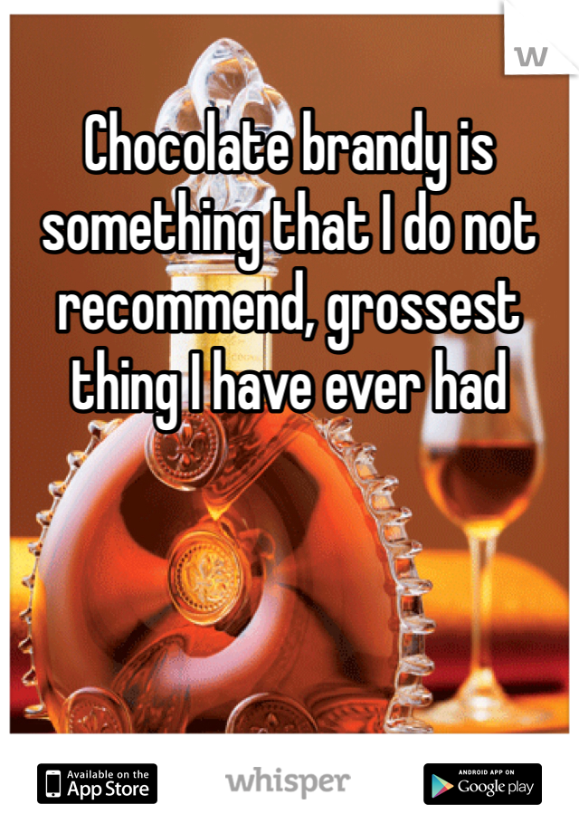 Chocolate brandy is something that I do not recommend, grossest thing I have ever had