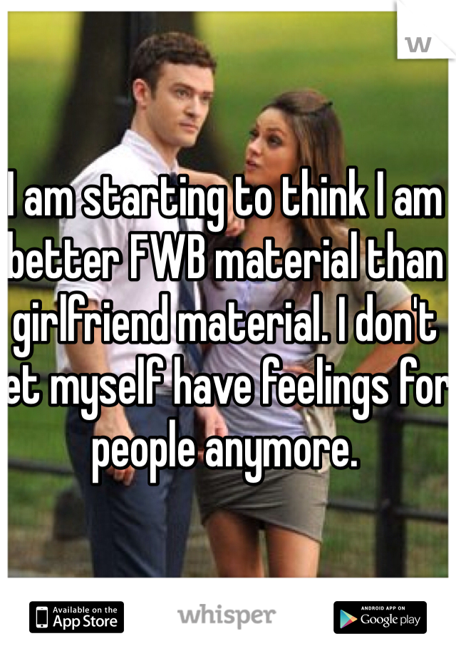 I am starting to think I am better FWB material than girlfriend material. I don't let myself have feelings for people anymore.
