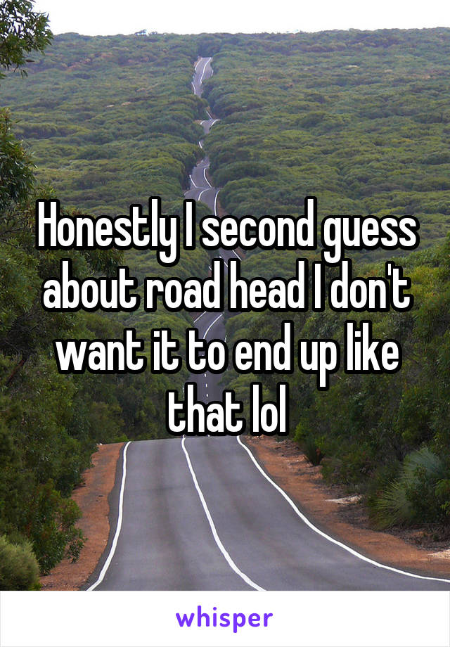 Honestly I second guess about road head I don't want it to end up like that lol