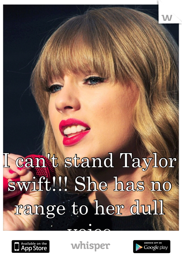 I can't stand Taylor swift!!! She has no range to her dull voice