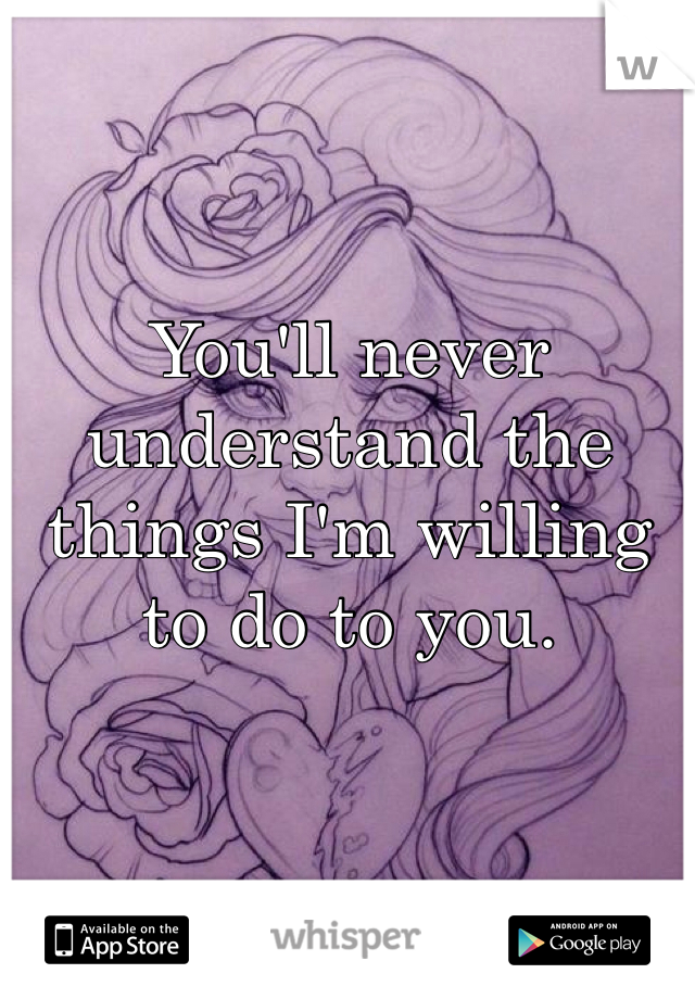 You'll never understand the things I'm willing to do to you.