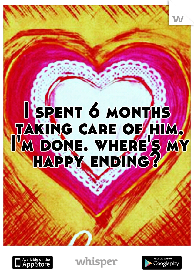 I spent 6 months taking care of him. I'm done. where's my happy ending?