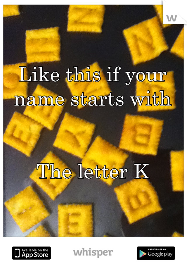 Like this if your name starts with   The letter K