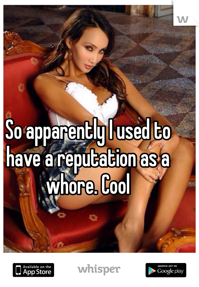 So apparently I used to have a reputation as a whore. Cool
