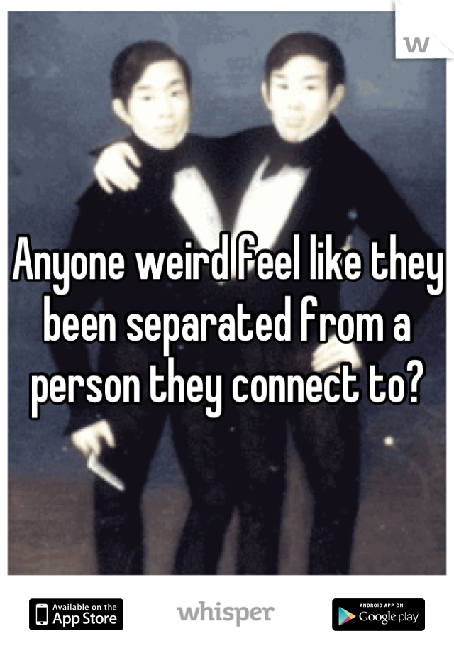 Anyone weird feel like they been separated from a person they connect to?