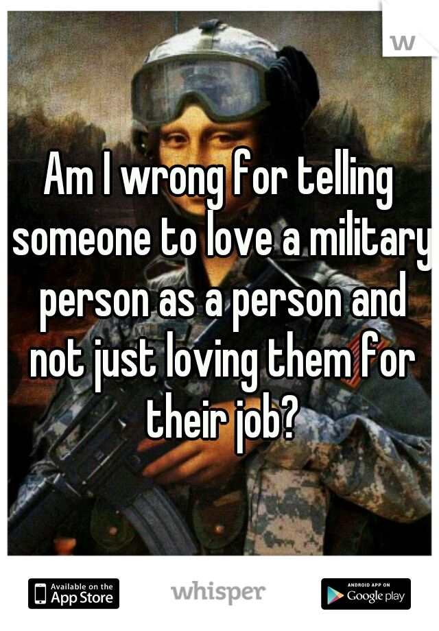 Am I wrong for telling someone to love a military person as a person and not just loving them for their job?
