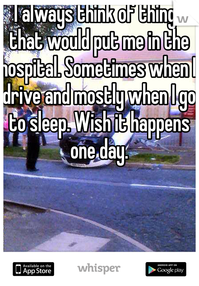 I always think of things that would put me in the hospital. Sometimes when I drive and mostly when I go to sleep. Wish it happens one day.