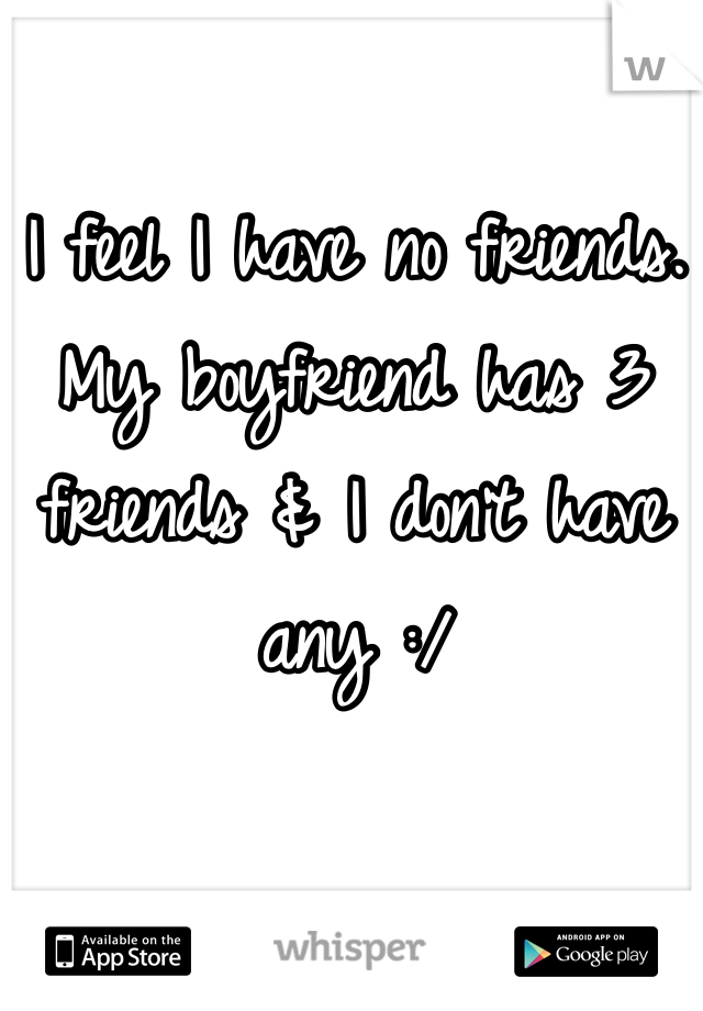 I feel I have no friends. My boyfriend has 3 friends & I don't have any :/