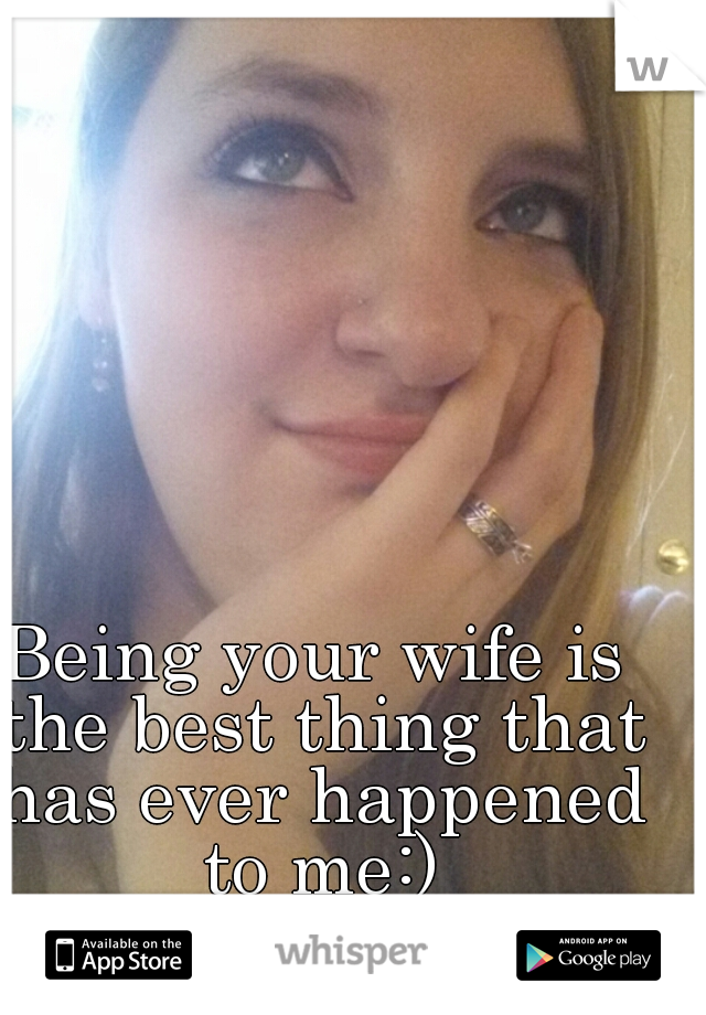 Being your wife is the best thing that has ever happened to me:)