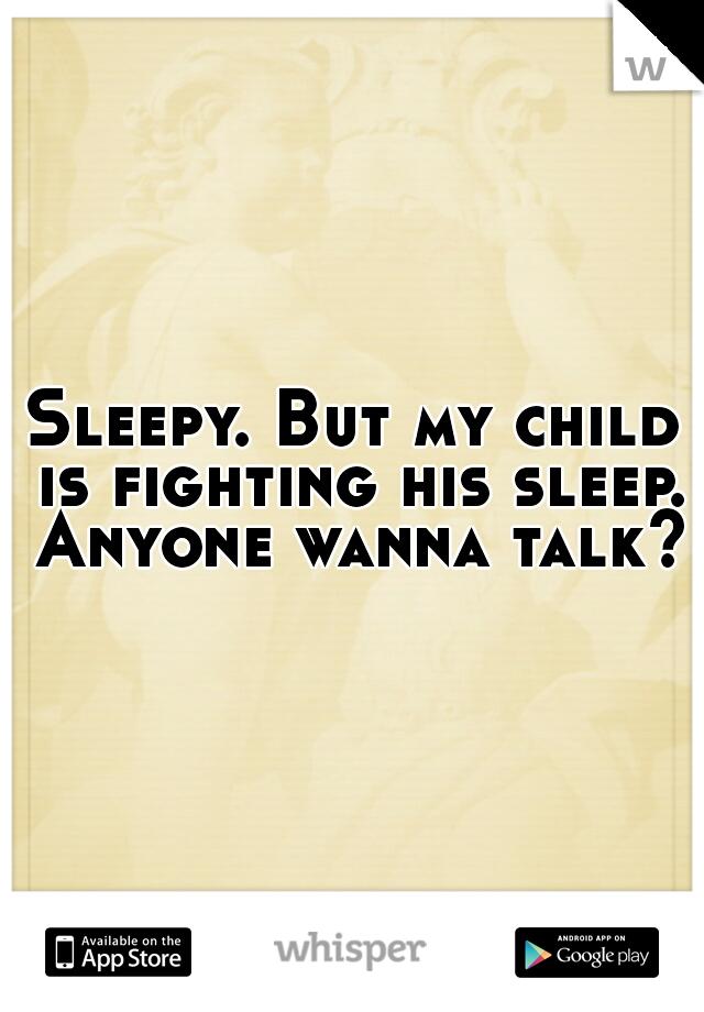 Sleepy. But my child is fighting his sleep. Anyone wanna talk?