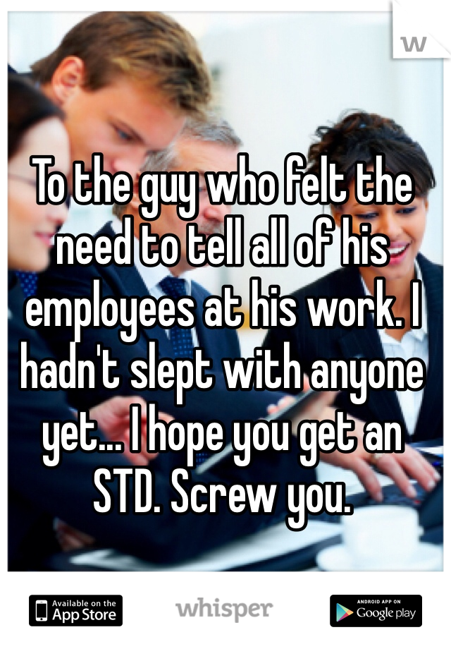 To the guy who felt the need to tell all of his employees at his work. I hadn't slept with anyone yet... I hope you get an STD. Screw you.