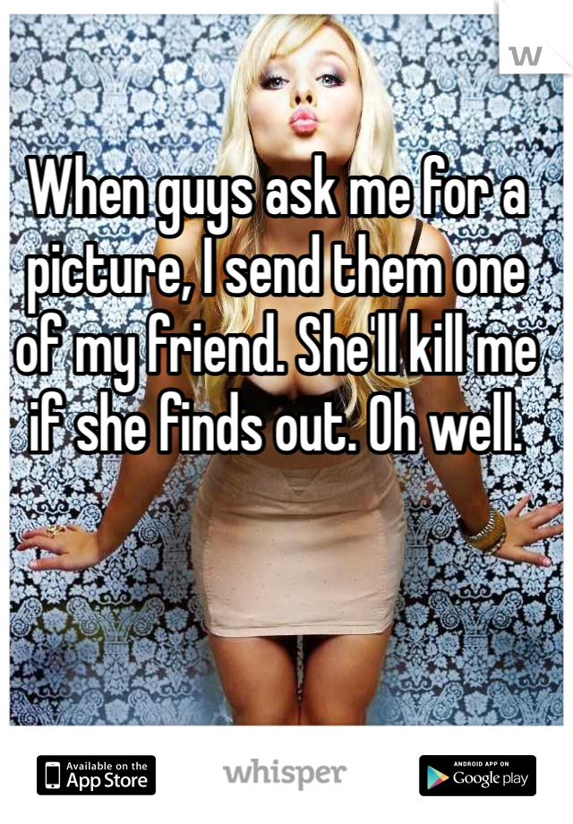 When guys ask me for a picture, I send them one of my friend. She'll kill me if she finds out. Oh well.