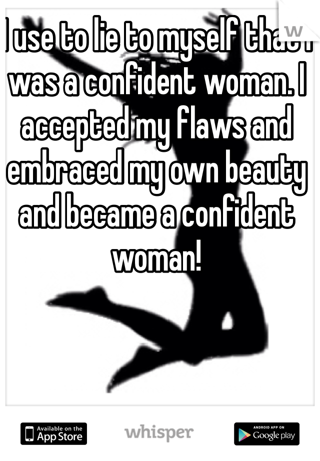 I use to lie to myself that I was a confident woman. I accepted my flaws and embraced my own beauty and became a confident woman!