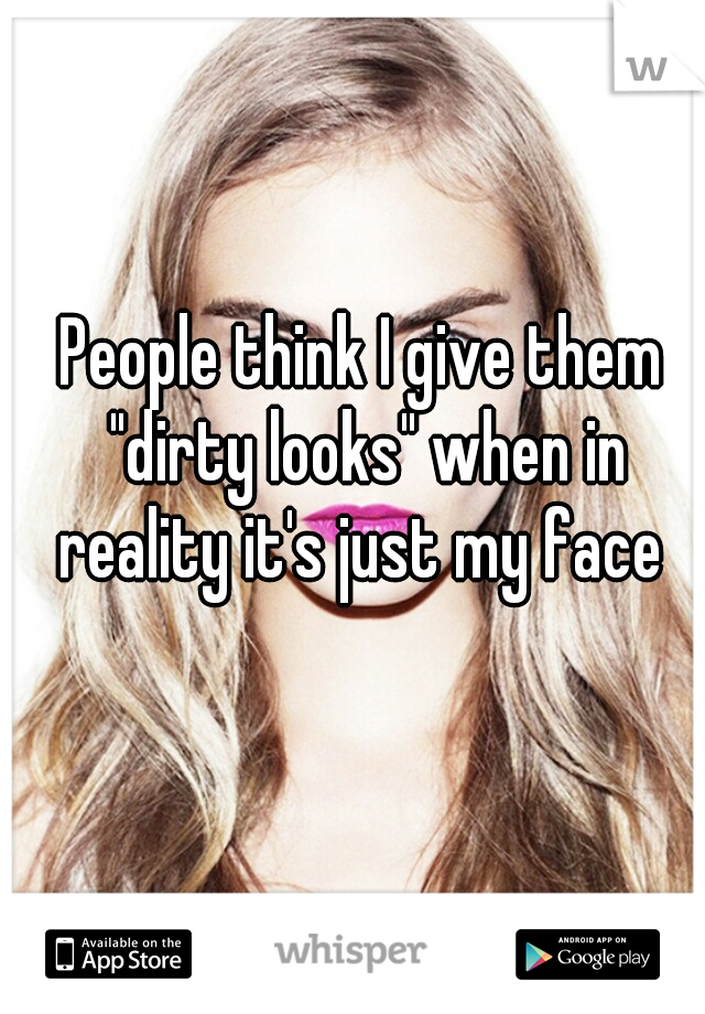 """People think I give them """"dirty looks"""" when in reality it's just my face"""