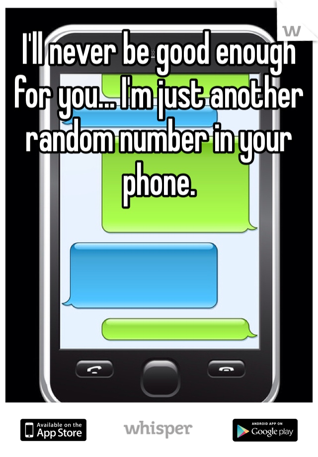 I'll never be good enough for you... I'm just another random number in your phone.