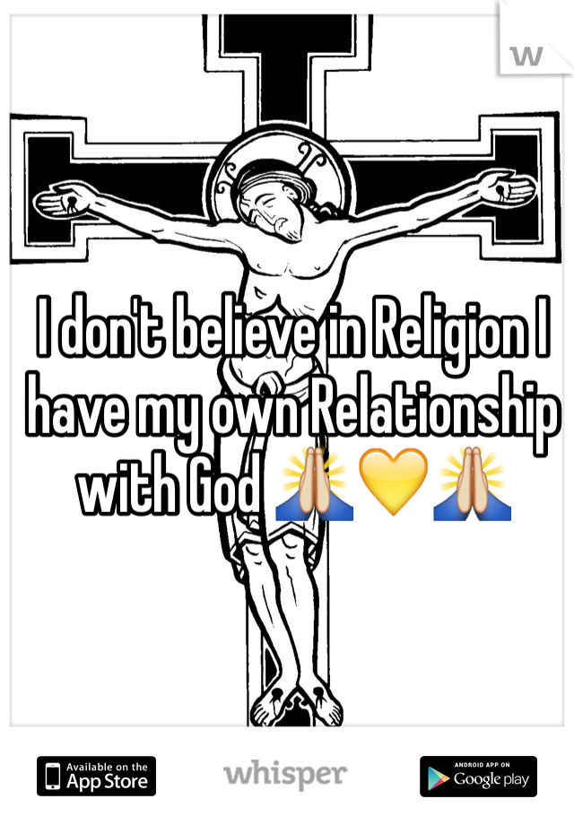 I don't believe in Religion I have my own Relationship with God 🙏💛🙏