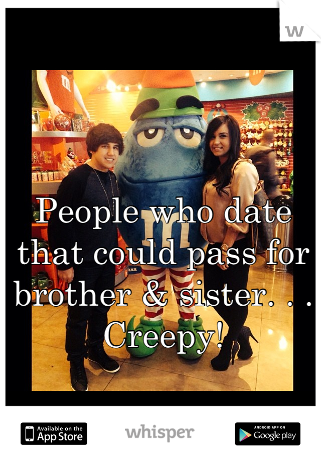 People who date that could pass for brother & sister. . . Creepy!