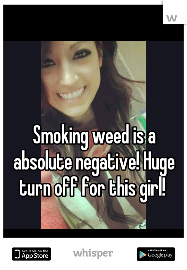 Smoking weed is a absolute negative! Huge turn off for this girl!