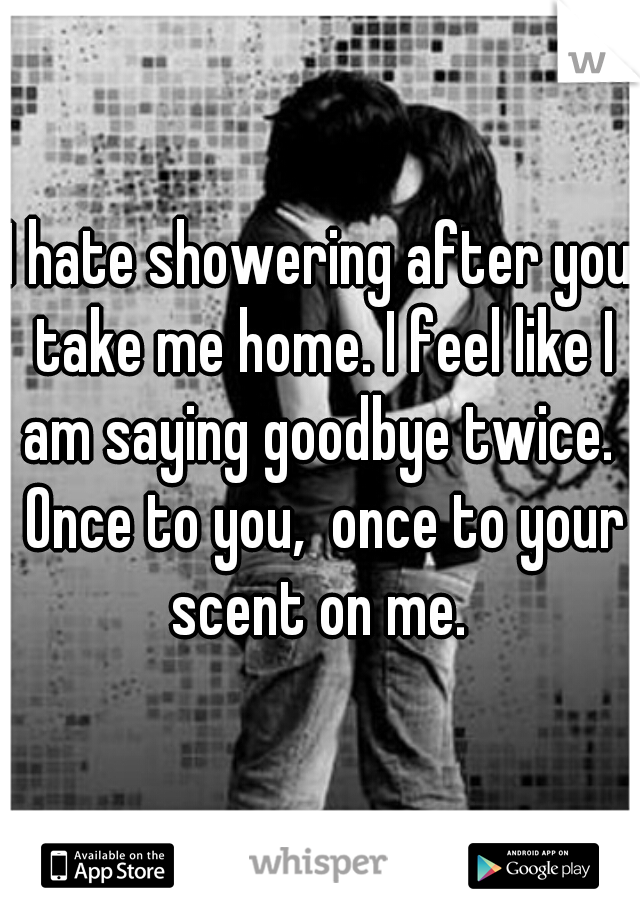 I hate showering after you take me home. I feel like I am saying goodbye twice.  Once to you,  once to your scent on me.