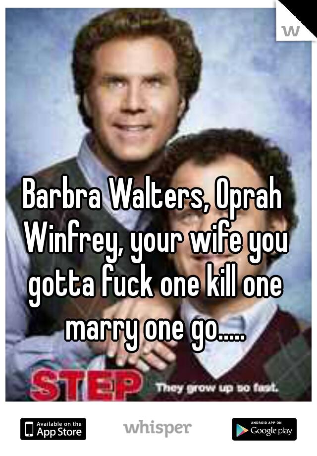 Barbra Walters, Oprah Winfrey, your wife you gotta fuck one kill one marry one go.....