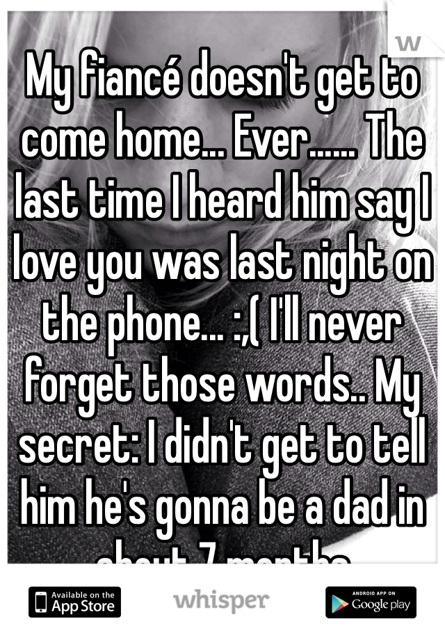 My fiancé doesn't get to come home... Ever...... The last time I heard him say I love you was last night on the phone... :,( I'll never forget those words.. My secret: I didn't get to tell him he's gonna be a dad in about 7 months