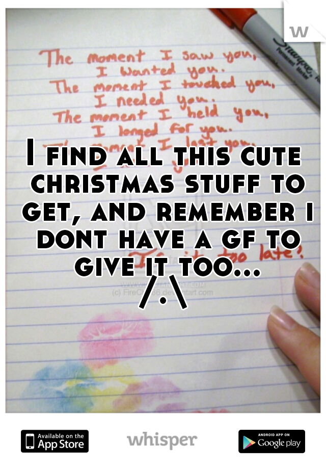 I find all this cute christmas stuff to get, and remember i dont have a gf to give it too... /.\
