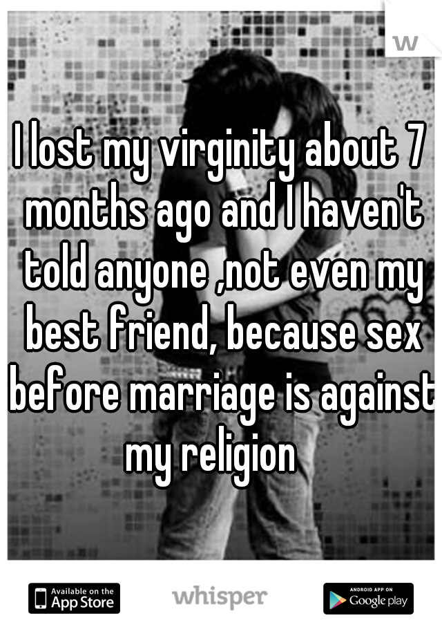 I lost my virginity about 7 months ago and I haven't told anyone ,not even my best friend, because sex before marriage is against my religion