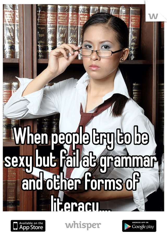 When people try to be sexy but fail at grammar and other forms of literacy....