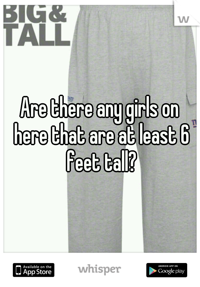 Are there any girls on here that are at least 6 feet tall?