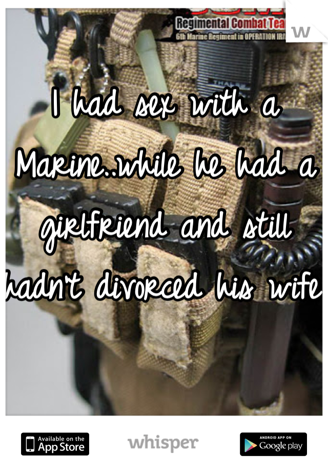 I had sex with a Marine..while he had a girlfriend and still hadn't divorced his wife.