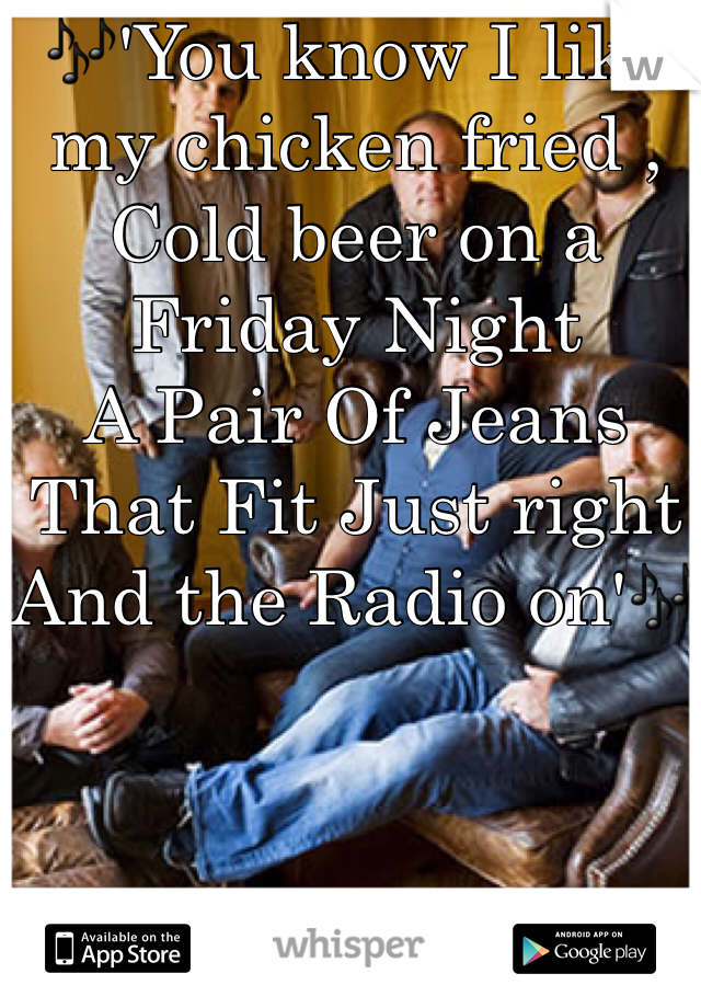 🎶'You know I like my chicken fried , Cold beer on a Friday Night  A Pair Of Jeans That Fit Just right And the Radio on'🎶