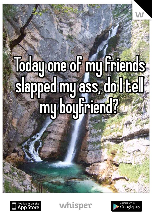 Today one of my friends slapped my ass, do I tell my boyfriend?